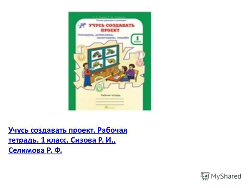 Учусь создавать проект. Рабочая тетрадь. 1 класс. Сизова Р. И., Селимова Р. Ф.