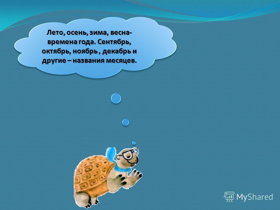 Лето, осень, зима, весна- времена года. Сентябрь, октябрь, ноябрь, декабрь и другие – названия месяцев.