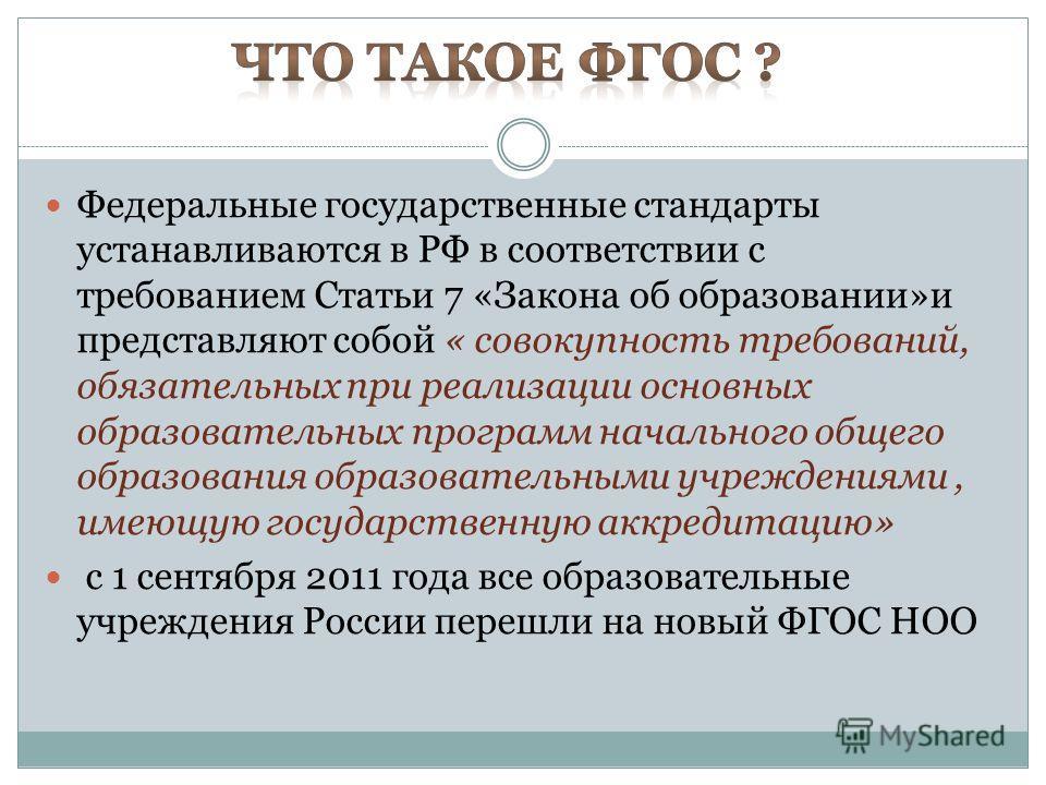 Федеральные государственные стандарты устанавливаются в РФ в соответствии с требованием Статьи 7 «Закона об образовании»и представляют собой « совокупность требований, обязательных при реализации основных образовательных программ начального общего об