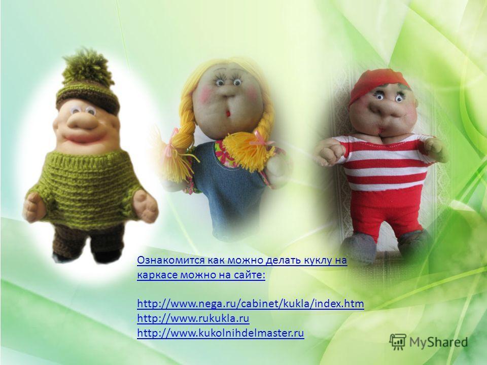 Ознакомится как можно делать куклу на каркасе можно на сайте: http://www.nega.ru/cabinet/kukla/index.htm http://www.rukukla.ru http://www.kukolnihdelmaster.ru