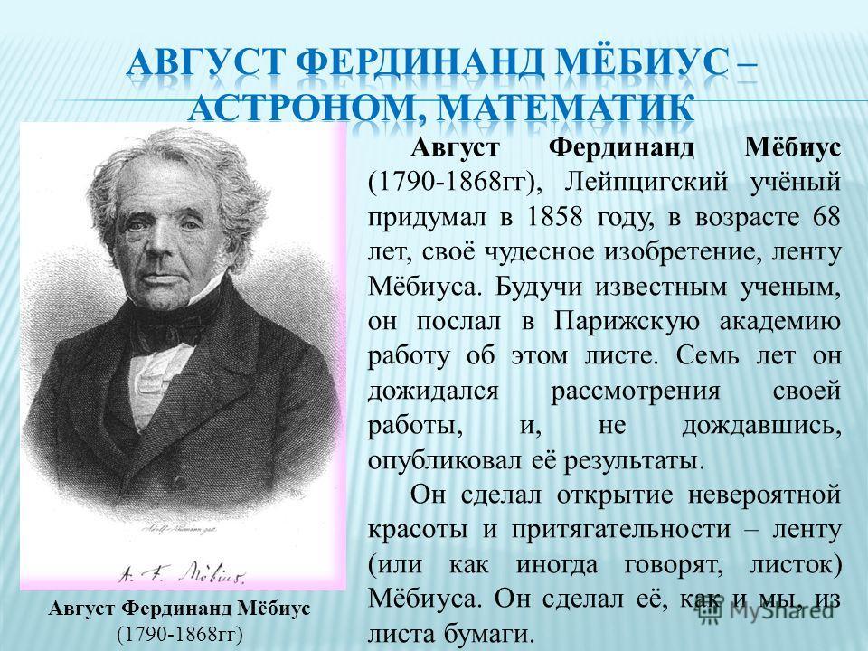 Август Фердинанд Мёбиус (1790-1868гг) Август Фердинанд Мёбиус (1790-1868гг), Лейпцигский учёный придумал в 1858 году, в возрасте 68 лет, своё чудесное изобретение, ленту Мёбиуса. Будучи известным ученым, он послал в Парижскую академию работу об этом
