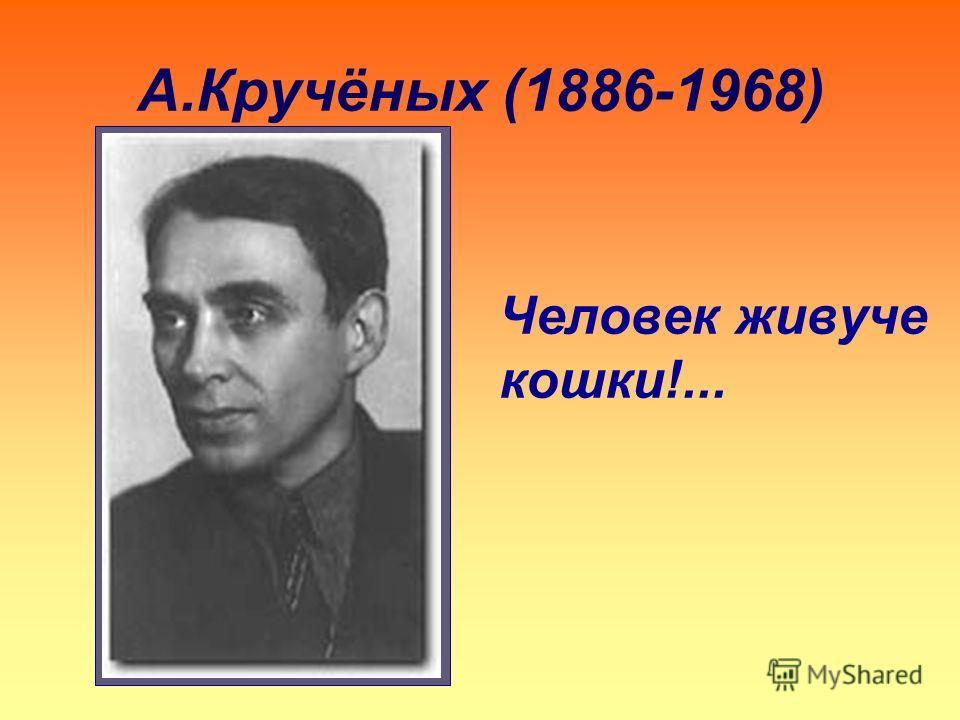 А.Кручёных (1886-1968) Человек живуче кошки!...