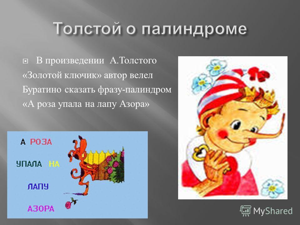 В произведении А. Толстого « Золотой ключик » автор велел Буратино сказать фразу - палиндром « А роза упала на лапу Азора »