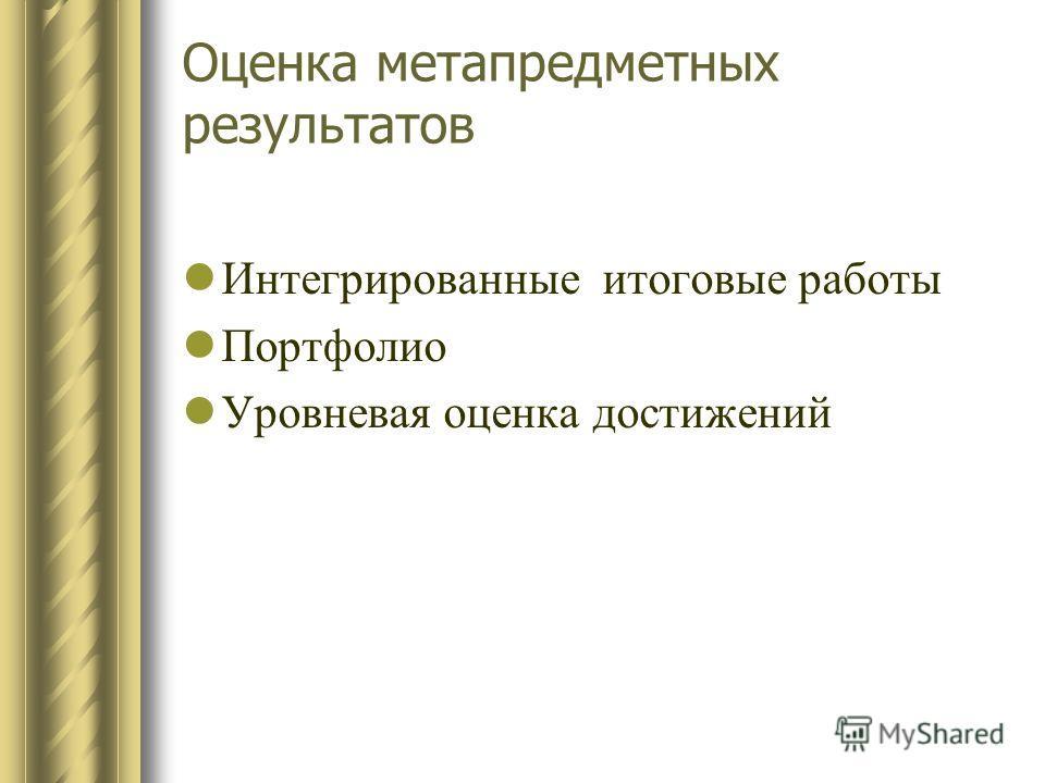 Оценка метапредметных результатов Интегрированные итоговые работы Портфолио Уровневая оценка достижений