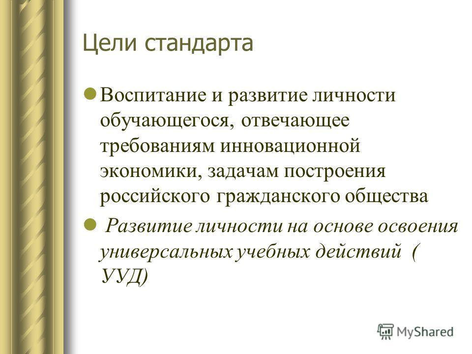 Цели стандарта Воспитание и развитие личности обучающегося, отвечающее требованиям инновационной экономики, задачам построения российского гражданского общества Развитие личности на основе освоения универсальных учебных действий ( УУД)