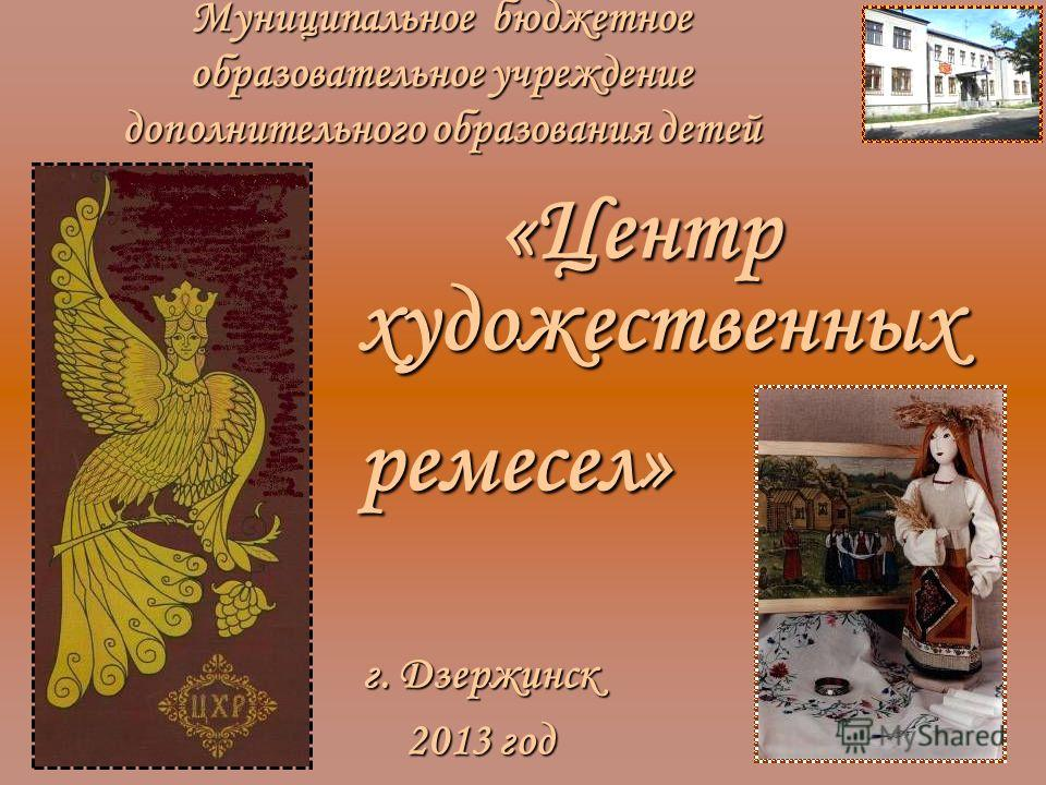 Муниципальное бюджетное образовательное учреждение дополнительного образования детей «Центр художественных г. Дзержинск 2013 год ремесел»