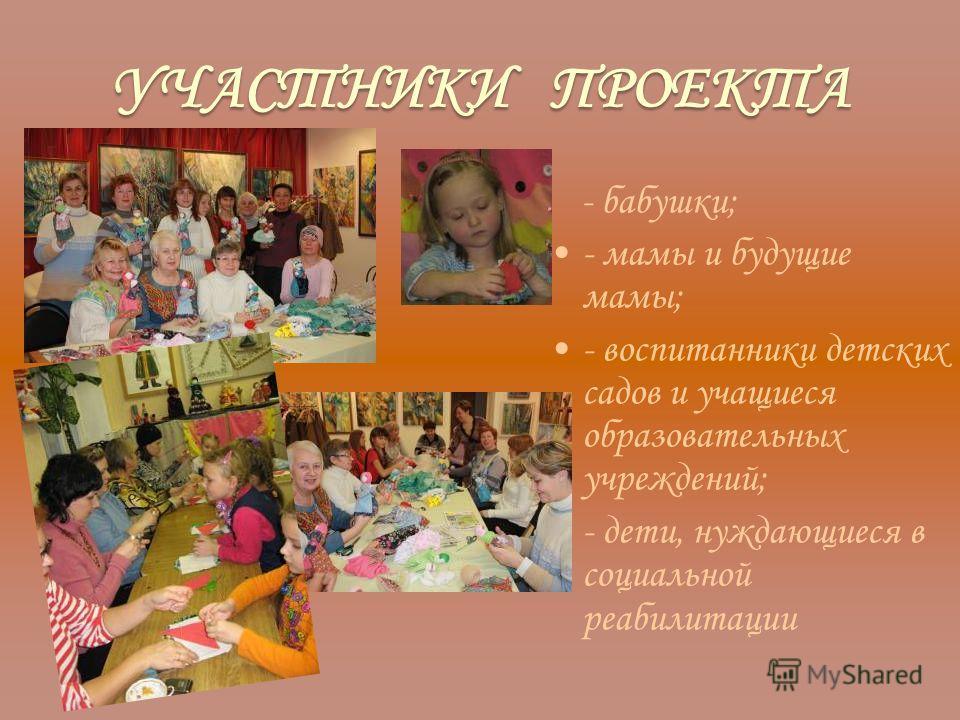 УЧАСТНИКИ ПРОЕКТА - бабушки; - мамы и будущие мамы; - воспитанники детских садов и учащиеся образовательных учреждений; - дети, нуждающиеся в социальной реабилитации