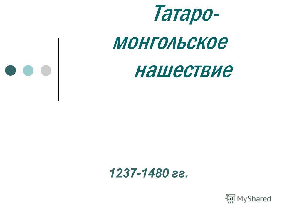 Татаро- монгольское нашествие 1237-1480 гг.