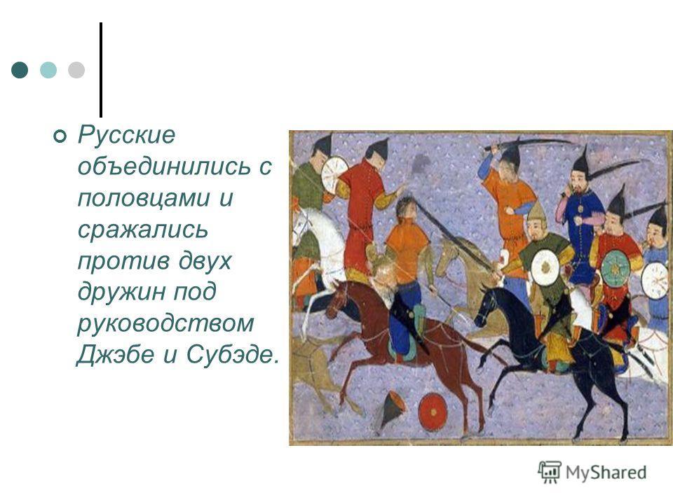 Русские объединились с половцами и сражались против двух дружин под руководством Джэбе и Субэде.