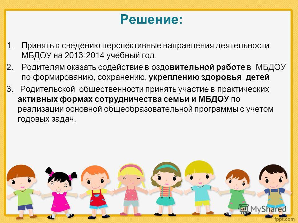 Решение: 1.Принять к сведению перспективные направления деятельности МБДОУ на 2013-2014 учебный год. 2.Родителям оказать содействие в оздовительной работе в МБДОУ по формированию, сохранению, укреплению здоровья детей 3. Родительской общественности п
