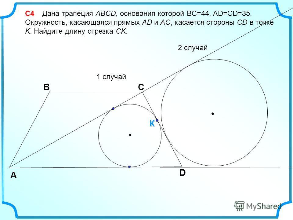 С4 С4 Дана трапеция ABCD, основания которой BC=44, AD=CD=35. Окружность, касающаяся прямых AD и AC, касается стороны CD в точке K. Найдите длину отрезка CK. 1 случай 2 случай D А CB К
