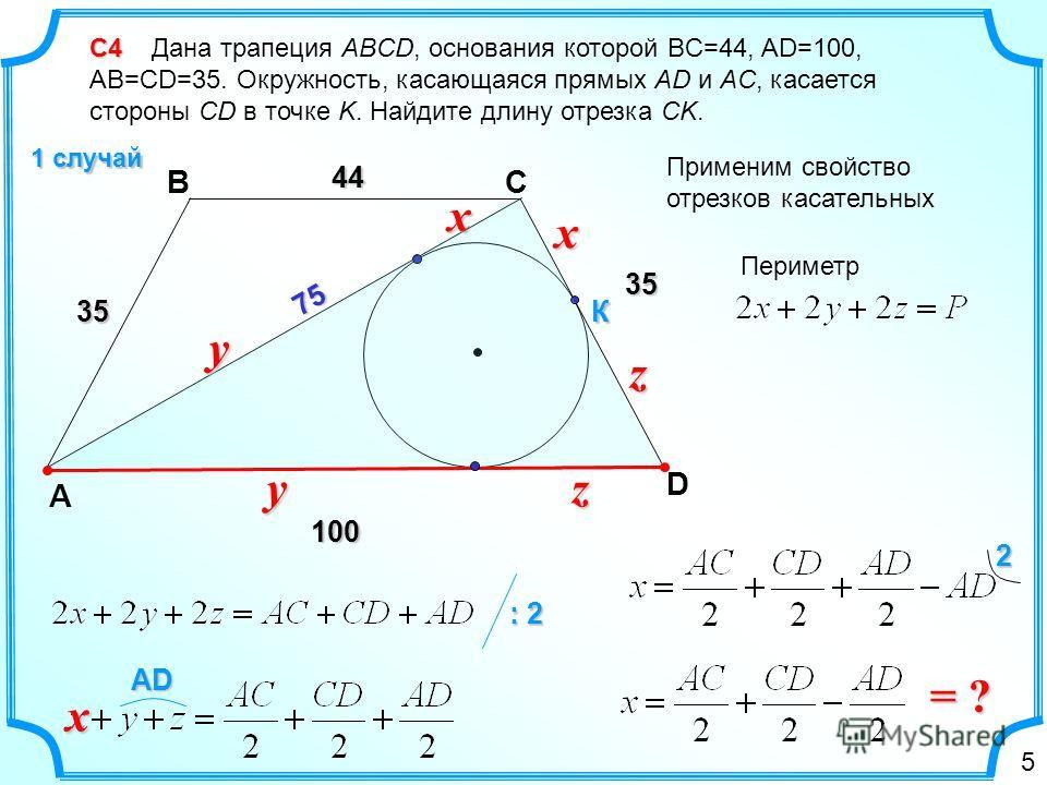 С4 С4 Дана трапеция ABCD, основания которой BC=44, AD=100, AB=CD=35. Окружность, касающаяся прямых AD и AC, касается стороны CD в точке K. Найдите длину отрезка CK. 1 случай D А CB К xx yy zz44 35 100 35 75757575 Периметр Применим свойство отрезков к