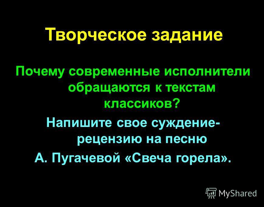 Творческое задание Почему современные исполнители обращаются к текстам классиков? Напишите свое суждение- рецензию на песню А. Пугачевой «Свеча горела».