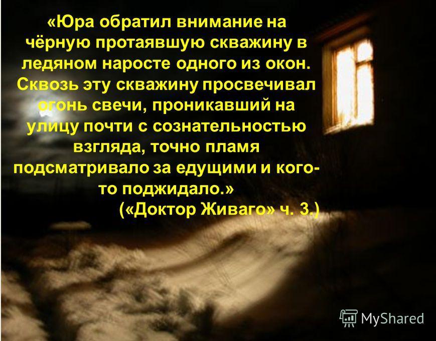 «Юра обратил внимание на чёрную протаявшую скважину в ледяном наросте одного из окон. Сквозь эту скважину просвечивал огонь свечи, проникавший на улицу почти с сознательностью взгляда, точно пламя подсматривало за едущими и кого- то поджидало.» («Док