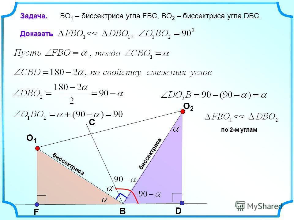 O2O2 F D O1O1 B биссектриса С Задача. Задача. BO 1 – биссектриса угла FBC, BO 2 – биссектриса угла DBC.Доказать биссектриса по 2-м углам