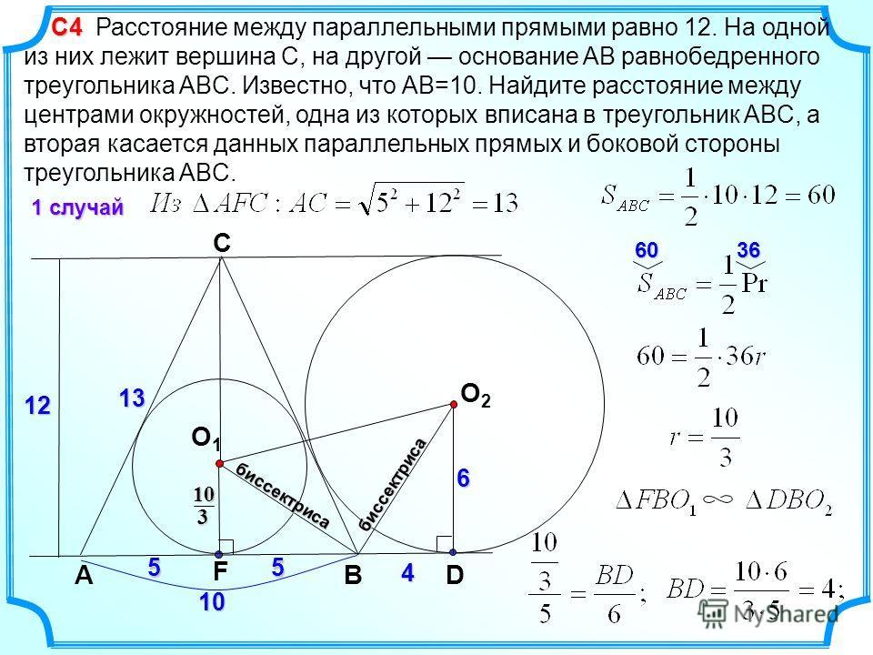 С4 С4 Расстояние между параллельными прямыми равно 12. На одной из них лежит вершина C, на другой основание AB равнобедренного треугольника ABC. Известно, что AB=10. Найдите расстояние между центрами окружностей, одна из которых вписана в треугольник
