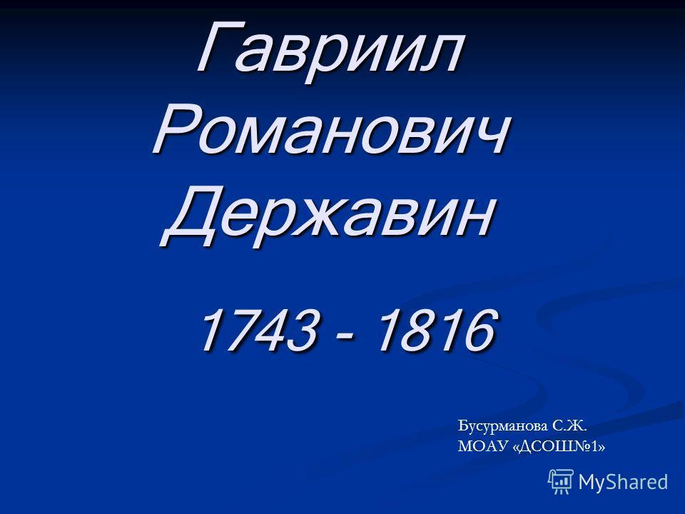 Гавриил Романович Державин 1743 - 1816 Бусурманова С.Ж. МОАУ «ДСОШ1»