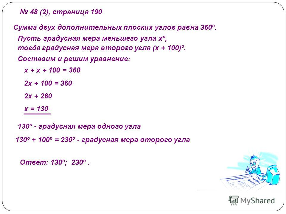 48 (2), страница 190 Сумма двух дополнительных плоских углов равна 360º. Пусть градусная мера меньшего угла хº, тогда градусная мера второго угла (х + 100)º. Составим и решим уравнение: х + х + 100 = 360 2х + 100 = 360 2х + 260 х = 130 130º - градусн