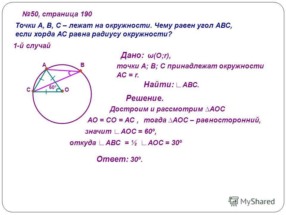 50, страница 190 Точки А, В, С – лежат на окружности. Чему равен угол АВС, если хорда АС равна радиусу окружности? 1-й случай А С В О Дано: ω(О;r), точки А; В; С принадлежат окружности АС = r. Найти: АВС. Решение. Достроим и рассмотрим АОС АО = СО =
