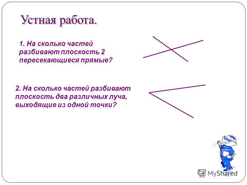 1. На сколько частей разбивают плоскость 2 пересекающиеся прямые? 2. На сколько частей разбивают плоскость два различных луча, выходящие из одной точки?