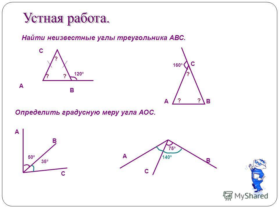 120º А С В Найти неизвестные углы треугольника АВС. 160º А С В А С В А С В 35º 50º 75º 140º ? ?? ? ? ? Определить градусную меру угла АОС.