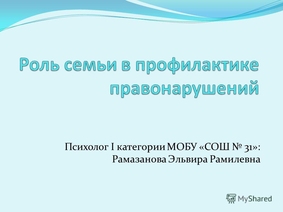 Психолог I категории МОБУ «СОШ 31»: Рамазанова Эльвира Рамилевна