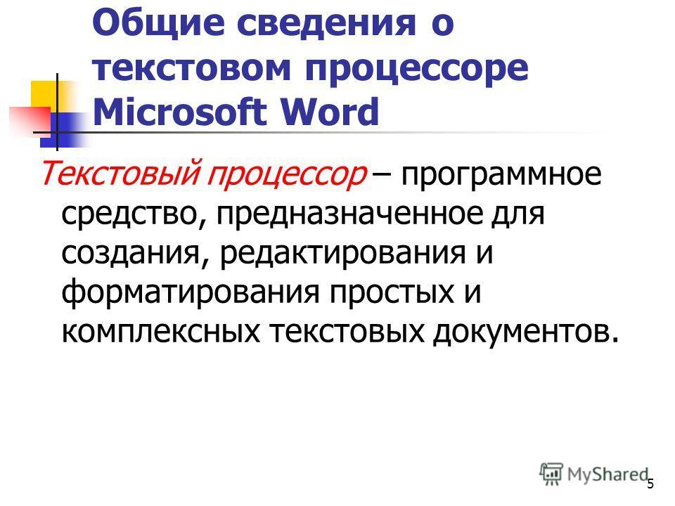 5 Общие сведения о текстовом процессоре Microsoft Word Текстовый процессор – программное средство, предназначенное для создания, редактирования и форматирования простых и комплексных текстовых документов.
