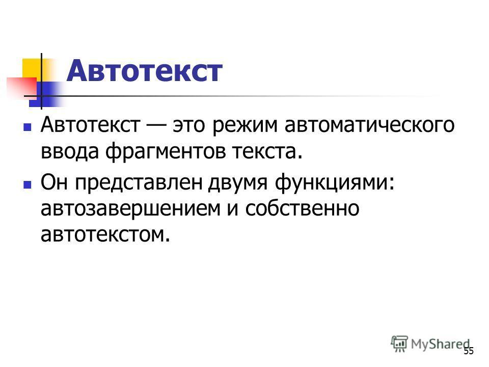 55 Автотекст Автотекст это режим автоматического ввода фрагментов текста. Он представлен двумя функциями: автозавершением и собственно автотекстом.