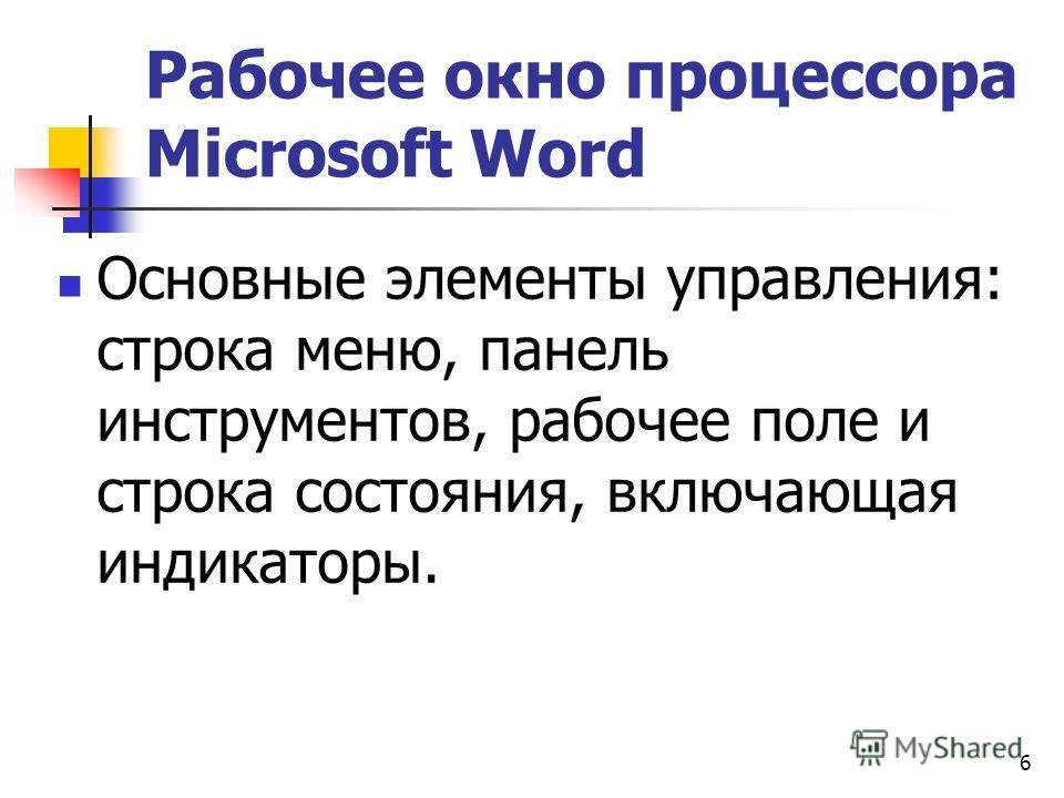6 Рабочее окно процессора Microsoft Word Основные элементы управления: строка меню, панель инструментов, рабочее поле и строка состояния, включающая индикаторы.