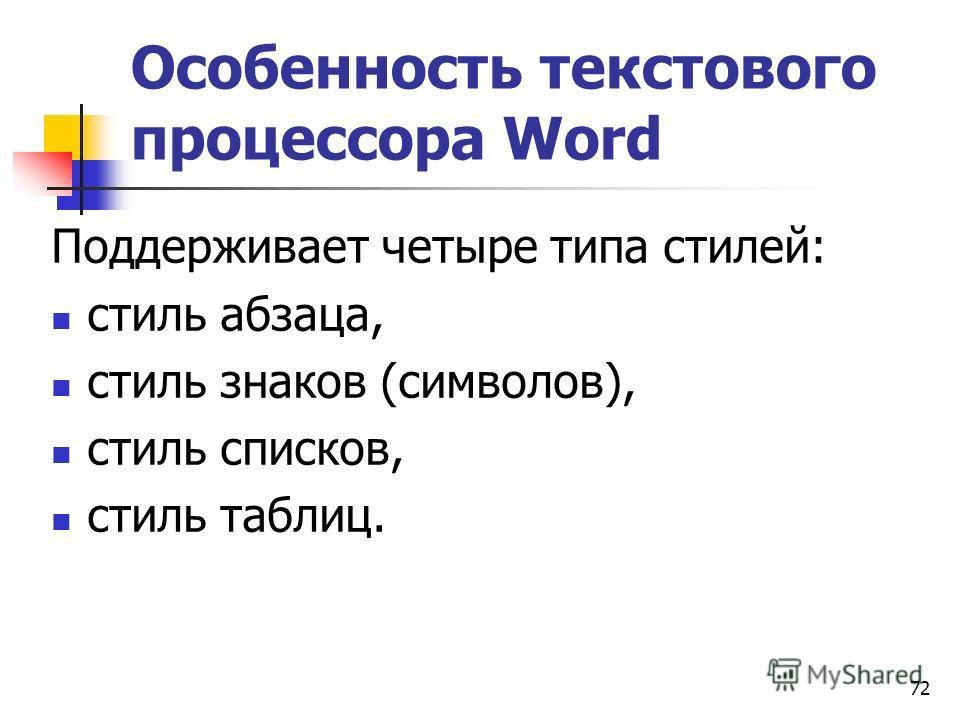 72 Особенность текстового процессора Word Поддерживает четыре типа стилей: стиль абзаца, стиль знаков (символов), стиль списков, стиль таблиц.