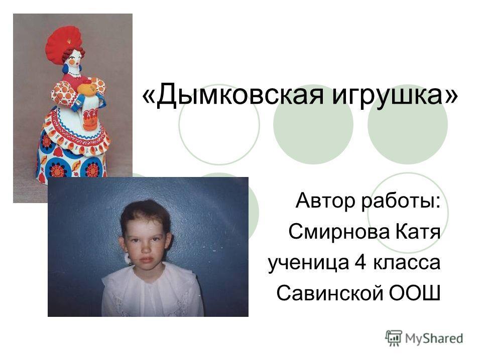 «Дымковская игрушка» Автор работы: Смирнова Катя ученица 4 класса Савинской ООШ