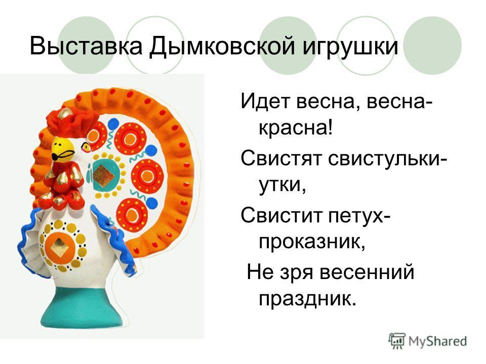 Выставка Дымковской игрушки Идет весна, весна- красна! Свистят свистульки- утки, Свистит петух- проказник, Не зря весенний праздник.