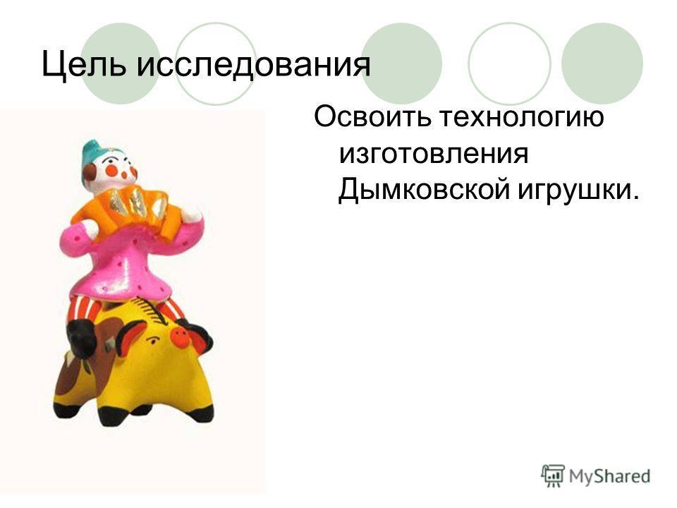 Цель исследования Освоить технологию изготовления Дымковской игрушки.