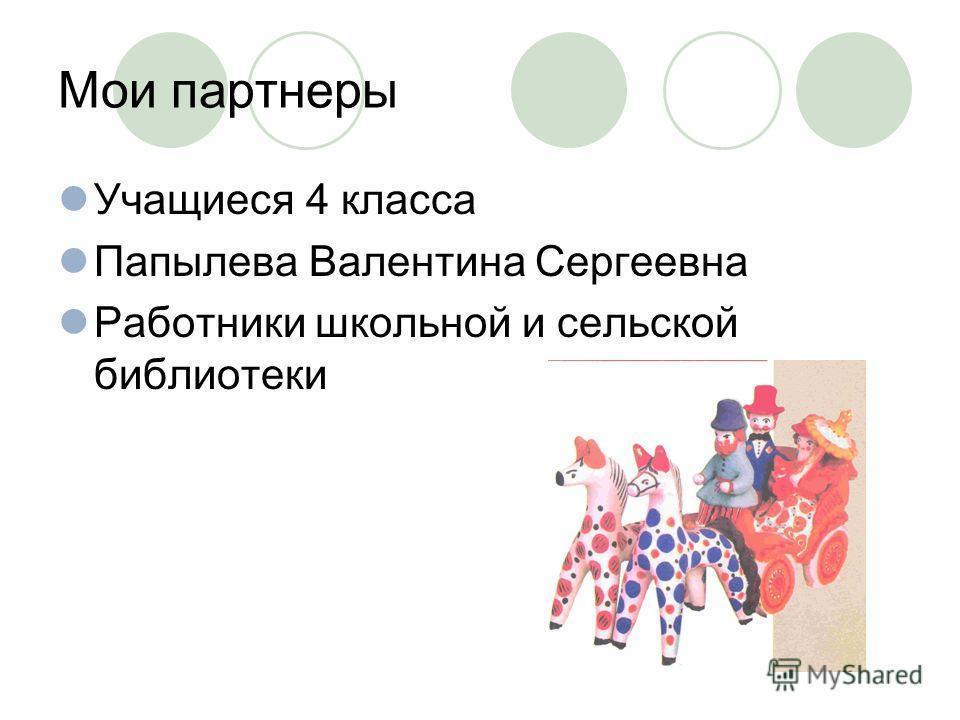 Мои партнеры Учащиеся 4 класса Папылева Валентина Сергеевна Работники школьной и сельской библиотеки