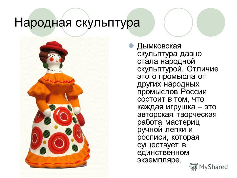 Народная скульптура Дымковская скульптура давно стала народной скульптурой. Отличие этого промысла от других народных промыслов России состоит в том, что каждая игрушка – это авторская творческая работа мастериц ручной лепки и росписи, которая сущест