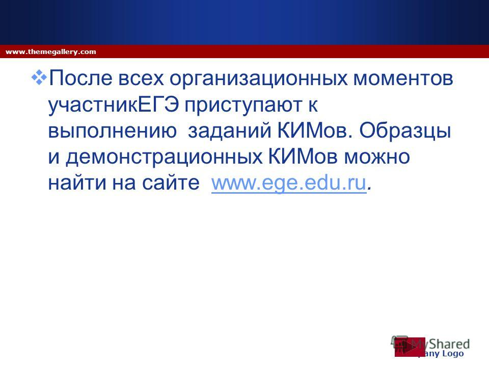 После всех организационных моментов участникЕГЭ приступают к выполнению заданий КИМов. Образцы и демонстрационных КИМов можно найти на сайте www.ege.edu.ru.www.ege.edu.ru Company Logo www.themegallery.com