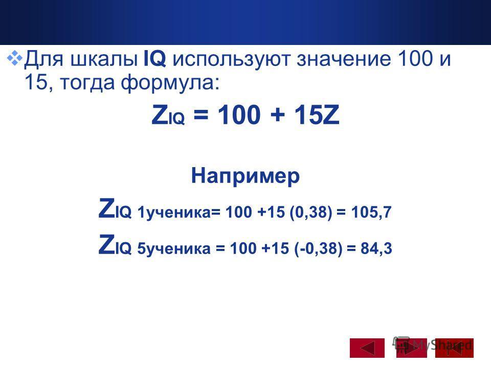Company Logo www.themegallery.com Для шкалы IQ используют значение 100 и 15, тогда формула: Z IQ = 100 + 15Z Например Z IQ 1ученика= 100 +15 (0,38) = 105,7 Z IQ 5ученика = 100 +15 (-0,38) = 84,3