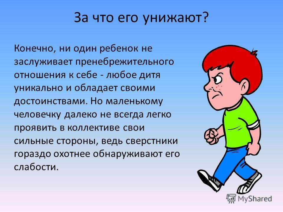 За что его унижают? Конечно, ни один ребенок не заслуживает пренебрежительного отношения к себе - любое дитя уникально и обладает своими достоинствами. Но маленькому человечку далеко не всегда легко проявить в коллективе свои сильные стороны, ведь св