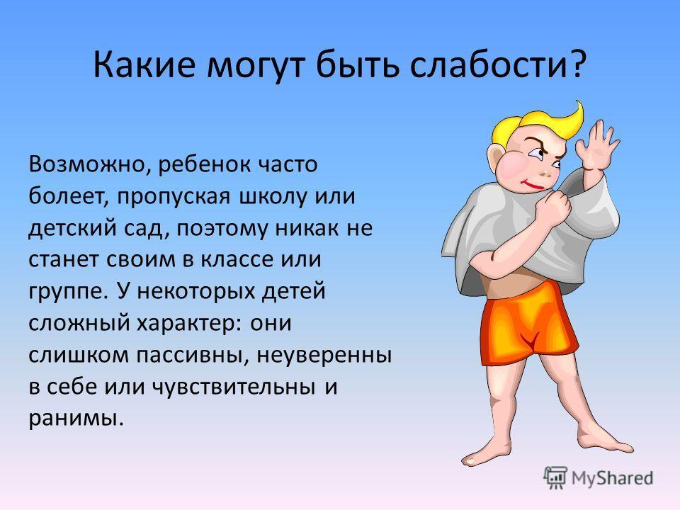 Какие могут быть слабости? Возможно, ребенок часто болеет, пропуская школу или детский сад, поэтому никак не станет своим в классе или группе. У некоторых детей сложный характер: они слишком пассивны, неуверенны в себе или чувствительны и ранимы.