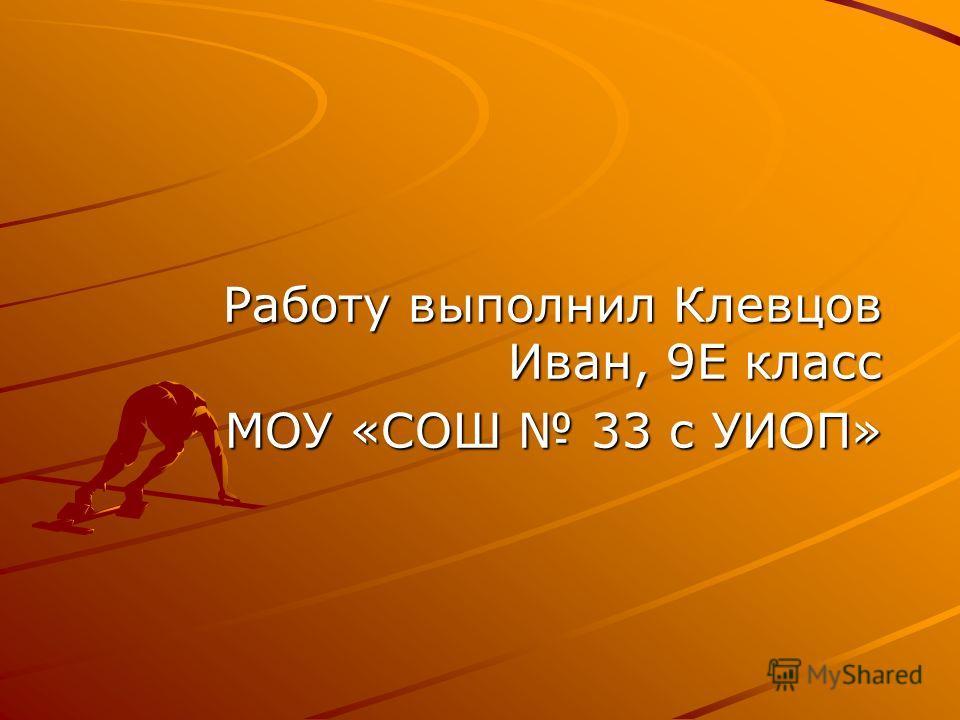 Работу выполнил Клевцов Иван, 9Е класс МОУ «СОШ 33 с УИОП»