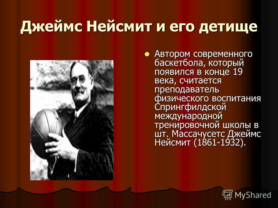 Джеймс Нейсмит и его детище Автором современного баскетбола, который появился в конце 19 века, считается преподаватель физического воспитания Спрингфилдской международной тренировочной школы в шт. Массачусетс Джеймс Нейсмит (1861-1932).