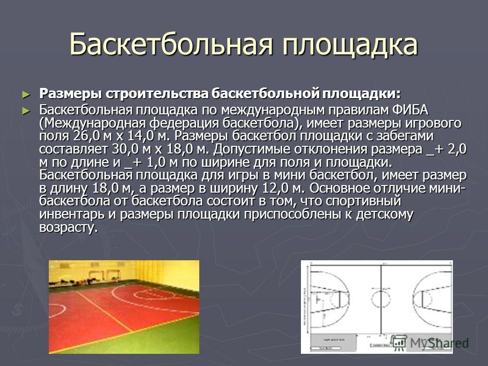 Баскетбольная площадка Размеры строительства баскетбольной площадки: Размеры строительства баскетбольной площадки: Баскетбольная площадка по международным правилам ФИБА (Международная федерация баскетбола), имеет размеры игрового поля 26,0 м х 14,0 м
