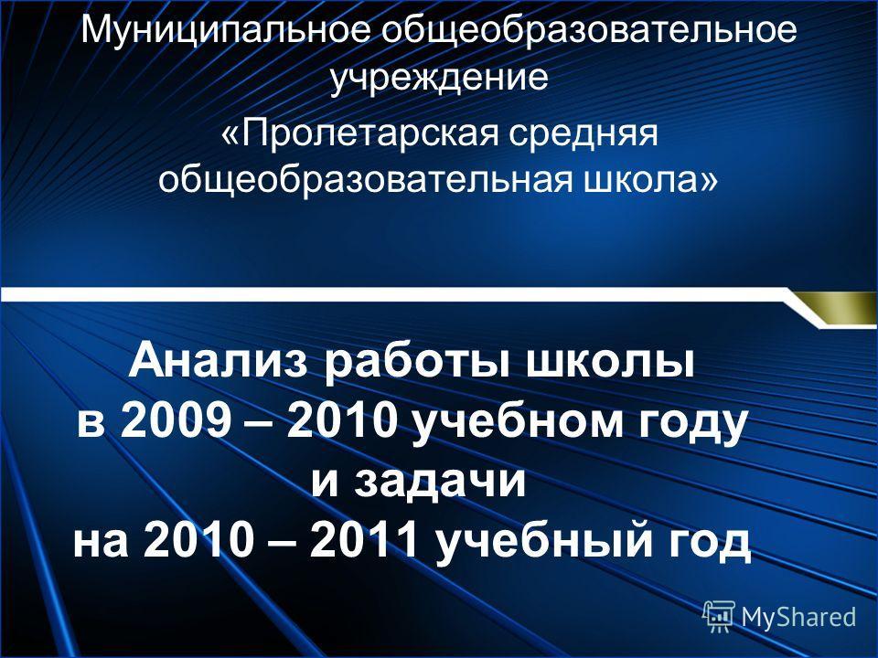 Анализ работы школы в 2009 – 2010 учебном году и задачи на 2010 – 2011 учебный год Муниципальное общеобразовательное учреждение «Пролетарская средняя общеобразовательная школа»