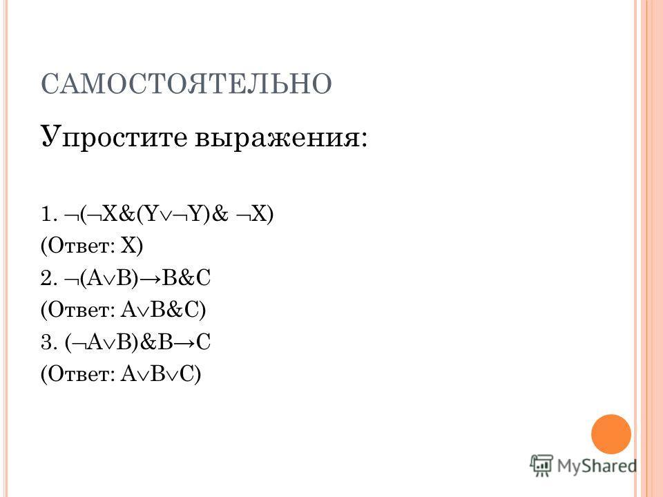 САМОСТОЯТЕЛЬНО Упростите выражения: 1. ( Х&(Y Y)& Х) (Ответ: X) 2. (A B)B&C (Ответ: А В&C) 3. ( A B)&BC (Ответ: A В C)