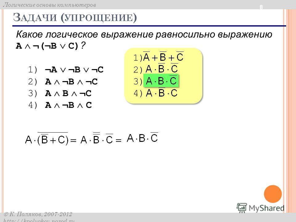 Логические основы компьютеров К. Поляков, 2007-2012 http://kpolyakov.narod.ru З АДАЧИ ( УПРОЩЕНИЕ ) 8 Какое логическое выражение равносильно выражению A ¬(¬B C) ? 1) ¬A ¬B ¬C 2) A ¬B ¬C 3) A B ¬C 4) A ¬B C 1) 2) 3) 4) 1) 2) 3) 4)