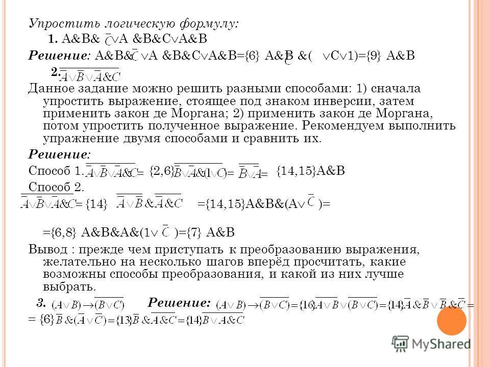 Упростить логическую формулу: 1. A B A &B C A B Решение : A B A &B C A B={6} A B ( C 1)={9} A B 2. Данное задание можно решить разными способами: 1) сначала упростить выражение, стоящее под знаком инверсии, затем применить закон де Моргана; 2) примен