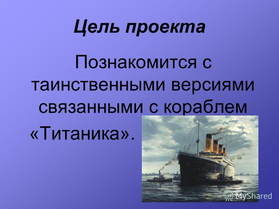 Цель проекта Познакомится с таинственными версиями связанными с кораблем «Титаника».