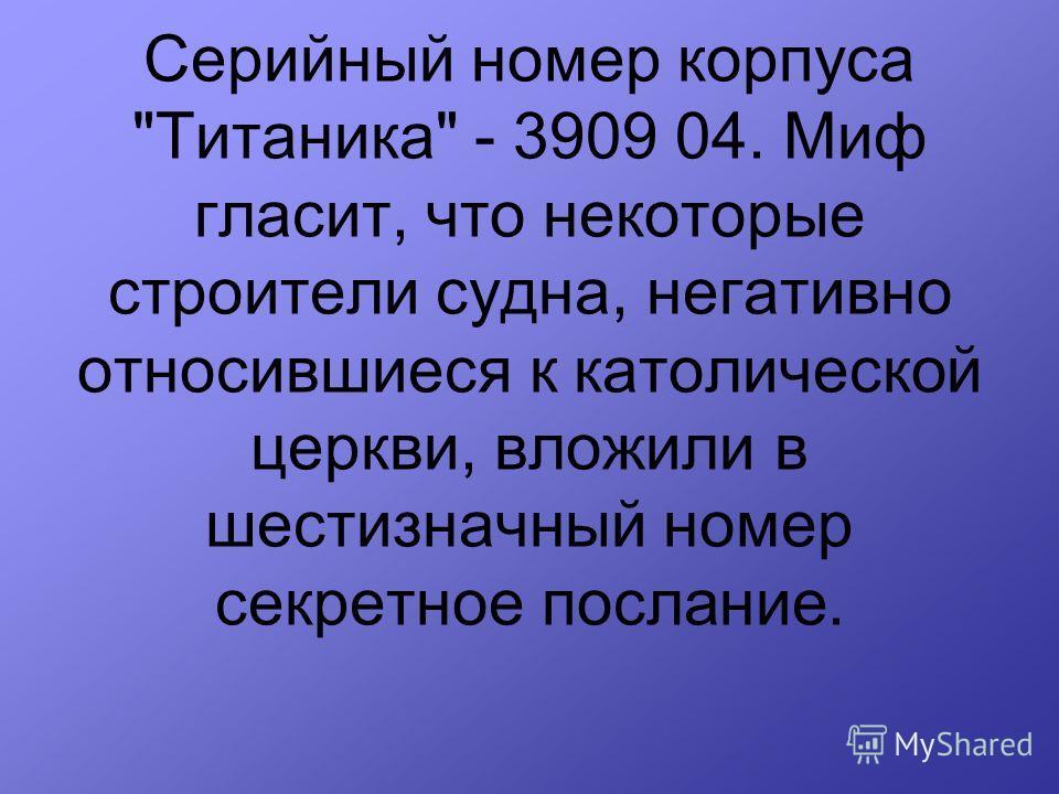 Серийный номер корпуса Титаника - 3909 04. Миф гласит, что некоторые строители судна, негативно относившиеся к католической церкви, вложили в шестизначный номер секретное послание.