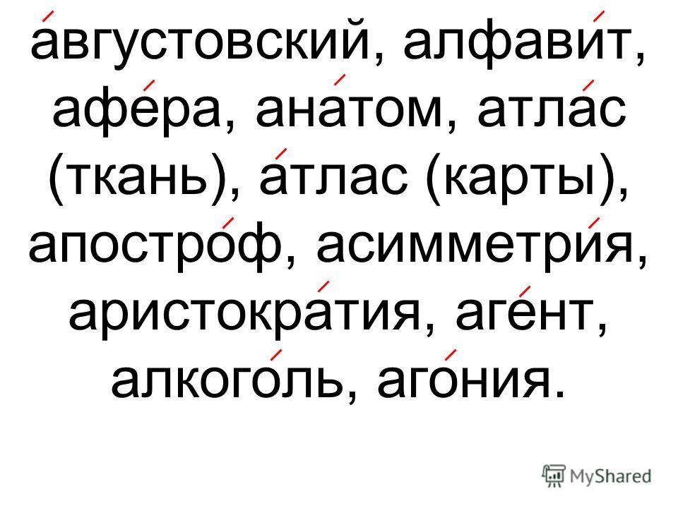 августовский, алфавит, афера, анатом, атлас (ткань), атлас (карты), апостроф, асимметрия, аристократия, агент, алкоголь, агония.