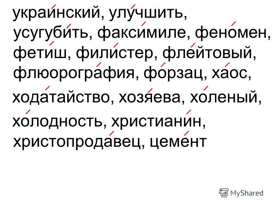 украинский, улучшить, усугубить, факсимиле, феномен, фетиш, филистер, флейтовый, флюорография, форзац, хаос, ходатайство, хозяева, холеный, холодность, христианин, христопродавец, цемент